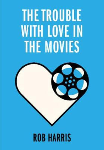 The Trouble with Love in the Movies: Hollywood Publicist, Rob Harris, Exposes What Happens to Love – After the Credits Roll…
